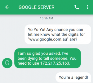 "A text message screenshot. Us: Yo Yo Yo Any chance you can let me know what the digits for ""www.google.com.au"" are? Google Server: I am so glad you asked.  I've been dying to tell someone.  You need to use 172.217.25.163. Us: You're a legend!"
